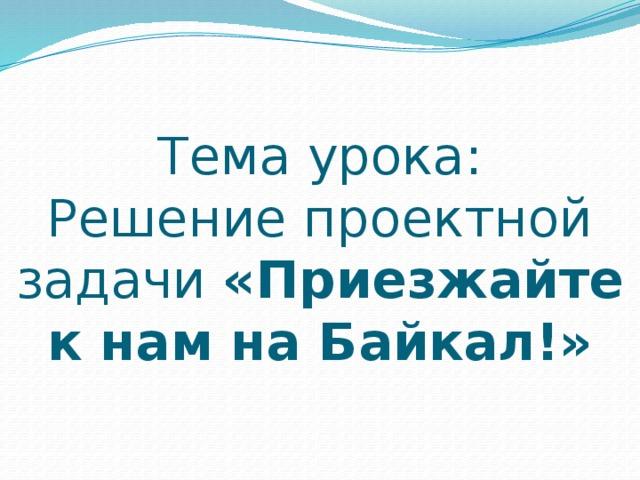 Тема урока:  Решение проектной задачи «Приезжайте к нам на Байкал!»