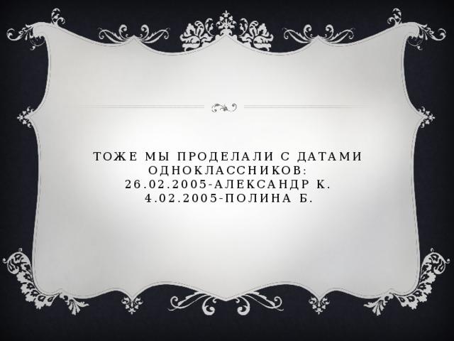 Тоже мы проделали с датами одноклассников:  26.02.2005-Александр к.  4.02.2005-полина б.