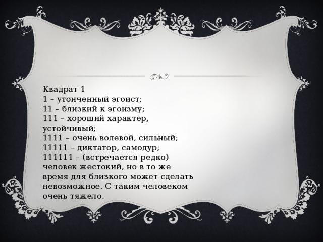Квадрат 1  1 – утонченный эгоист;  11 – близкий к эгоизму;  111 – хороший характер, устойчивый;  1111 – очень волевой, сильный;  11111 – диктатор, самодур;  111111 – (встречается редко) человек жестокий, но в то же время для близкого может сделать невозможное. С таким человеком очень тяжело.