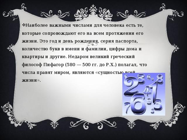 Наиболее важными числами для человека есть те, которые сопровождают его на всем протяжении его жизни. Это год и день рождения, серия паспорта, количество букв в имени и фамилии, цифры дома и квартиры и другие. Недаром великий греческий философ Пифагор (580 — 500 гг. до Р.Х.) полагал, что числа правят миром, являются «сущностью всей жизни».