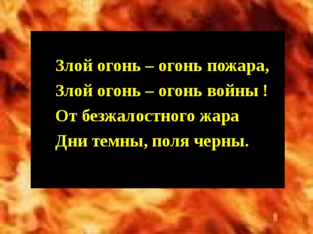 Злой огонь – огонь пожара, Злой огонь – огонь войны ! От безжалостного жара Дни темны, поля черны.