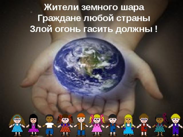 Жители земного шара Граждане любой страны Злой огонь гасить должны !