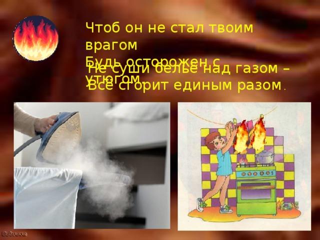 Чтоб он не стал твоим врагом  Будь осторожен с утюгом.   Не суши бельё над газом –  Всё сгорит единым разом .