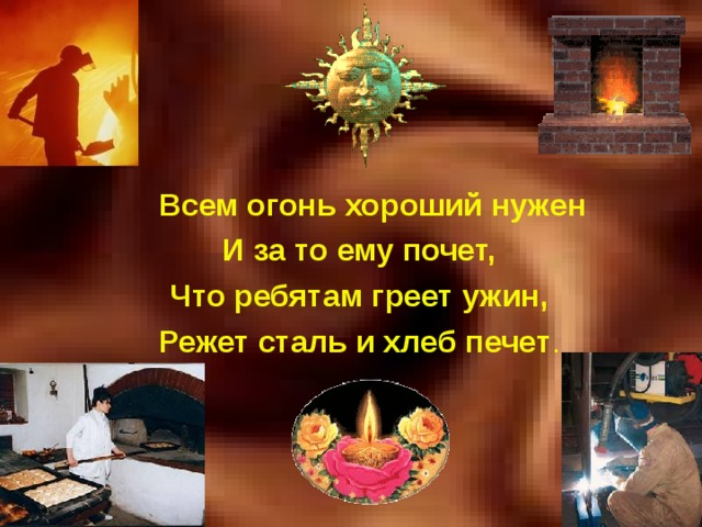 Всем огонь  хороший нужен И за то ему почет, Что ребятам греет ужин, Режет сталь и хлеб печет .