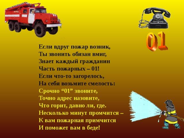 """Если вдруг пожар возник, Ты звонить обязан вмиг, Знает каждый гражданин Часть пожарных – 01! Если что-то загорелось, На себя возьмите смелость: Срочно """"01"""" звоните, Точно адрес назовите, Что горит, давно ли, где. Несколько минут промчится – К вам пожарная примчится И поможет вам в беде!"""
