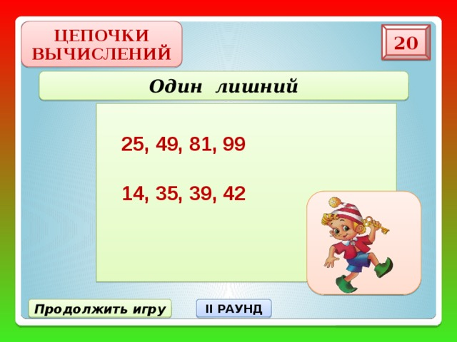 ЦЕПОЧКИ ВЫЧИСЛЕНИЙ 20 Один лишний 25, 49, 81, 99 14, 35, 39, 42 Продолжить игру II РАУНД