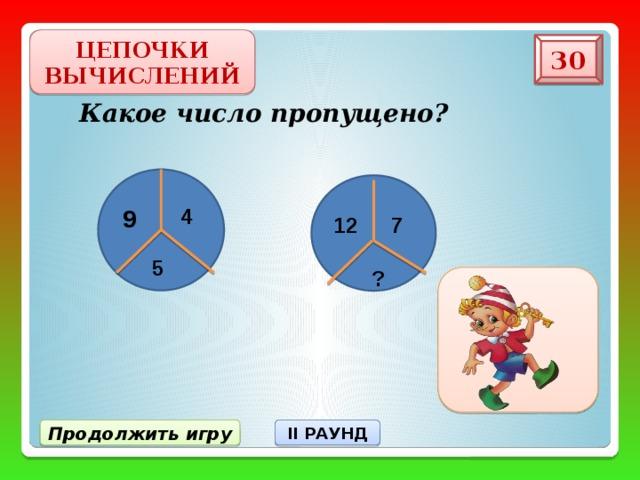 ЦЕПОЧКИ ВЫЧИСЛЕНИЙ 30 Какое число пропущено? 4 9 7 12 5 ? II РАУНД Продолжить игру