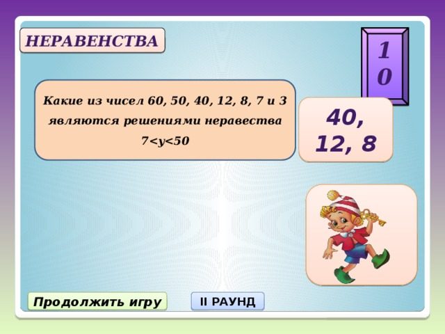 10 Неравенства Какие из чисел 60, 50, 40, 12, 8, 7 и 3 являются решениями неравества 7 40, 12, 8 Продолжить игру II РАУНД