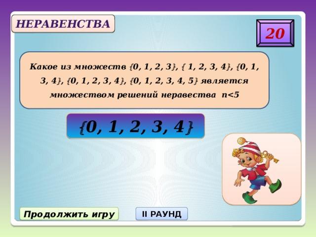 Неравенства 20 Какое из множеств  0, 1, 2, 3  ,  1, 2, 3, 4  ,  0, 1, 3, 4  ,  0, 1, 2, 3, 4  ,  0, 1, 2, 3, 4, 5  является множеством решений неравества п  0, 1, 2, 3, 4  Продолжить игру II РАУНД