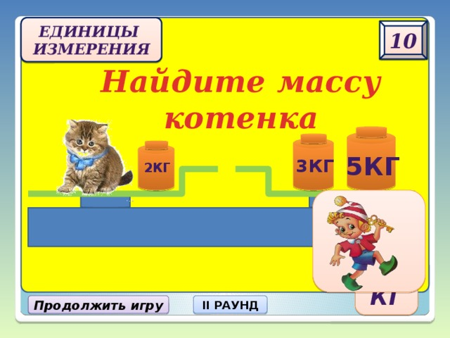 Единицы  измерения 10 Найдите массу котенка 5кг 3кг 2кг 6 кг Продолжить игру II РАУНД