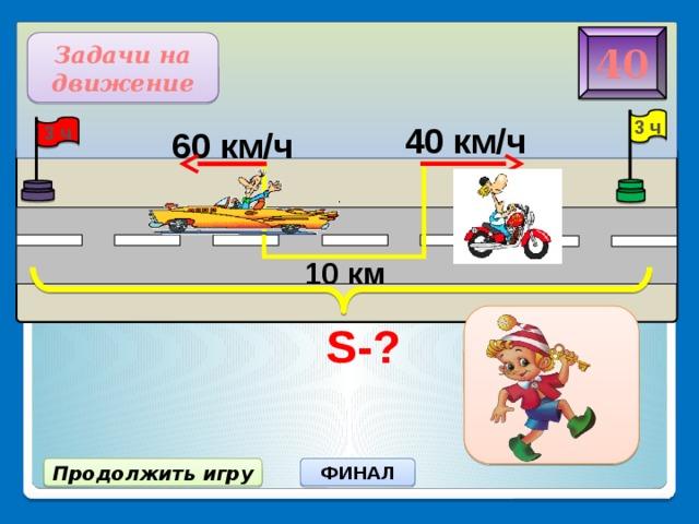 S-? 40 Задачи на движение 3 ч 40 км/ч 3 ч 60 км/ч 10 км 310 км ФИНАЛ Продолжить игру