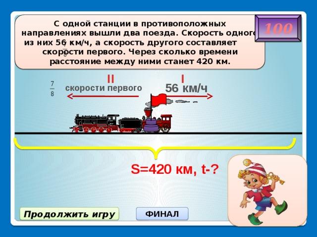 S=420 км, t-? C одной станции в противоположных направлениях вышли два поезда. Скорость одного из них 56 км/ч, а скорость другого составляет скорости первого. Через сколько времени расстояние между ними станет 420 км. 100 II I 56 км/ч скорости первого 4 ч ФИНАЛ Продолжить игру