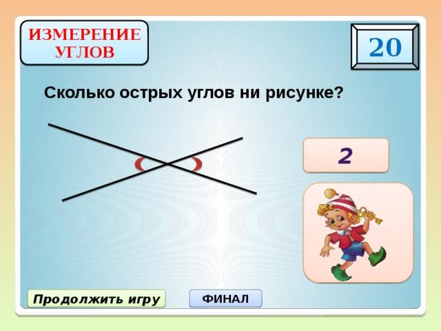 ИЗМЕРЕНИЕ УГЛОВ 20 Сколько острых углов ни рисунке? 2 Продолжить игру ФИНАЛ