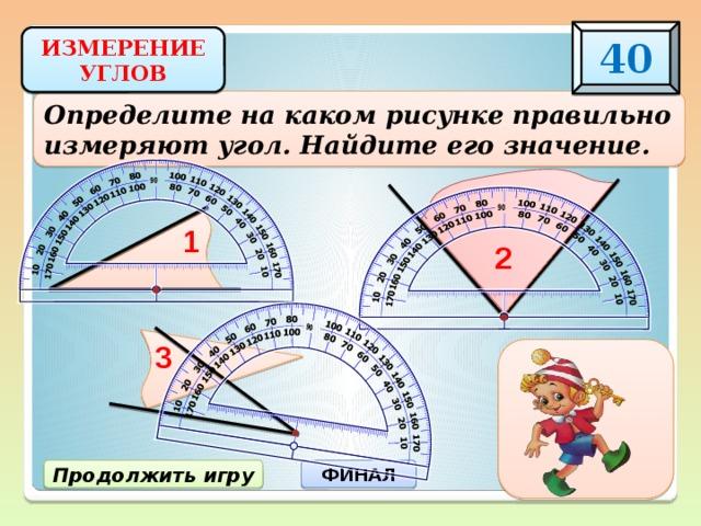 40 ИЗМЕРЕНИЕ УГЛОВ Определите на каком рисунке правильно измеряют угол. Найдите его значение. 1 2 3 3) 30 0 ФИНАЛ Продолжить игру