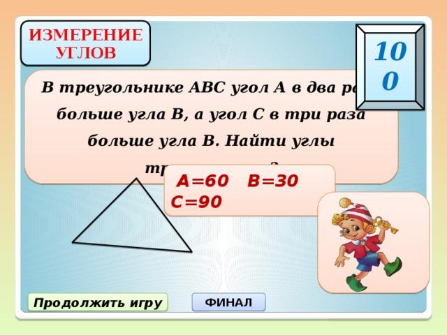 ИЗМЕРЕНИЕ УГЛОВ 100 В треугольнике АВС угол А в два раза больше угла В, а угол С в три раза больше угла В. Найти углы треугольника?  А=60 В=30 С=90 Продолжить игру ФИНАЛ