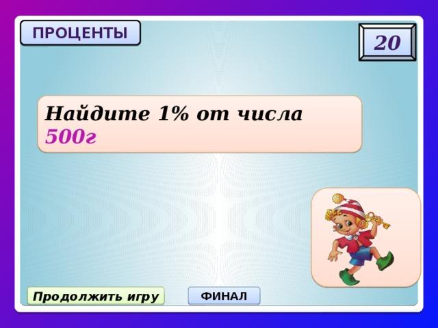 ПРОЦЕНТЫ 20 Найдите 1% от числа 500г 5 г Продолжить игру ФИНАЛ