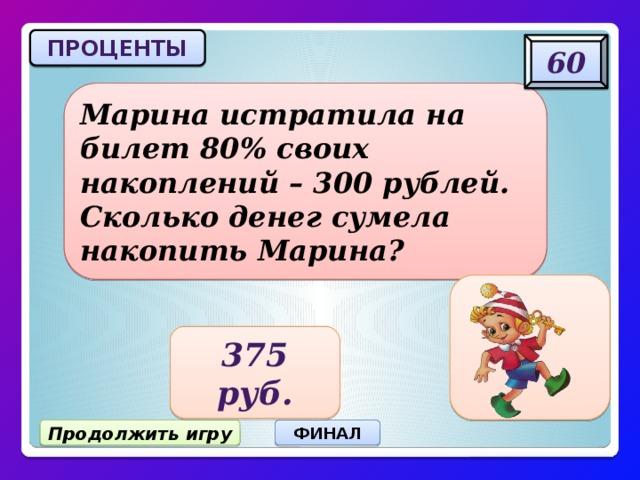 ПРОЦЕНТЫ 60 Марина истратила на билет 80% своих накоплений – 300 рублей. Сколько денег сумела накопить Марина? 375 руб. Продолжить игру ФИНАЛ