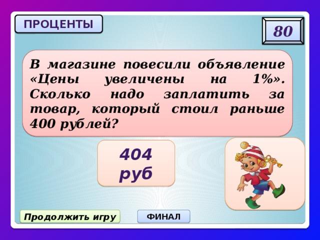 ПРОЦЕНТЫ 80 В магазине повесили объявление «Цены увеличены на 1%». Сколько надо заплатить за товар, который стоил раньше 400 рублей? 404 руб Продолжить игру ФИНАЛ