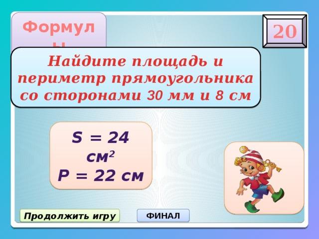 Формулы 20 Найдите площадь и  периметр прямоугольника  со сторонами 30 мм и 8 см S = 24 см 2 Р = 22 см Продолжить игру ФИНАЛ