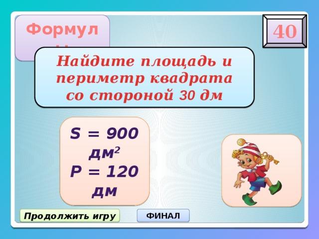 40 Формулы Найдите площадь и  периметр квадрата  со стороной 30 дм S = 900 дм 2 Р = 120 дм Продолжить игру ФИНАЛ