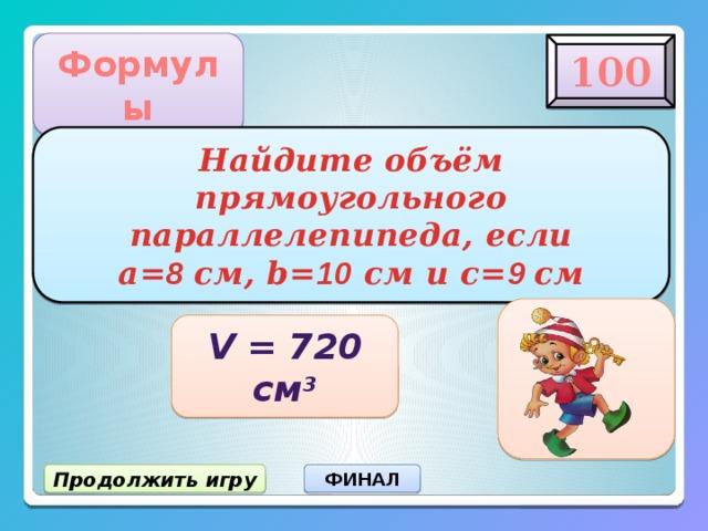 Формулы 100 Найдите объём прямоугольного параллелепипеда, если  а= 8 см, b= 10 см и c= 9 см V = 720 см 3 Продолжить игру ФИНАЛ