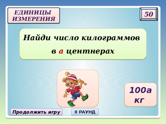50 Единицы  измерения Найди число килограммов  в а центнерах 100а кг Продолжить игру II РАУНД