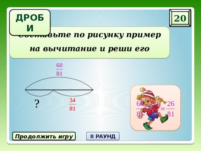 20 ДРОБИ Составьте по рисунку пример на вычитание и реши его Продолжить игру II РАУНД