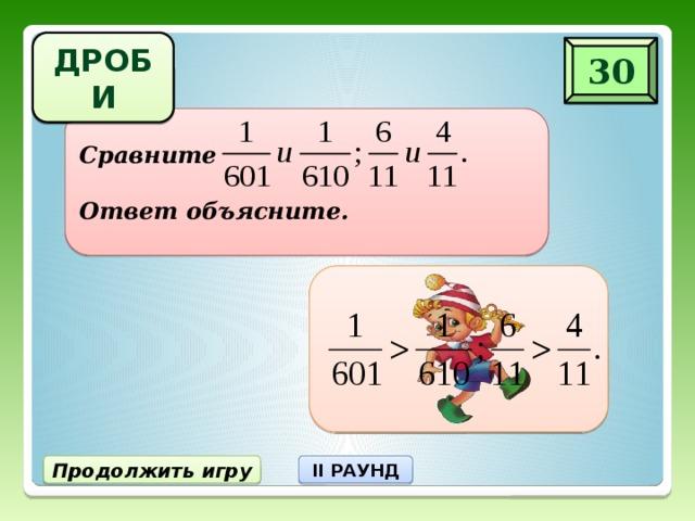 ДРОБИ 30 Сравните  Ответ объясните. Продолжить игру II РАУНД
