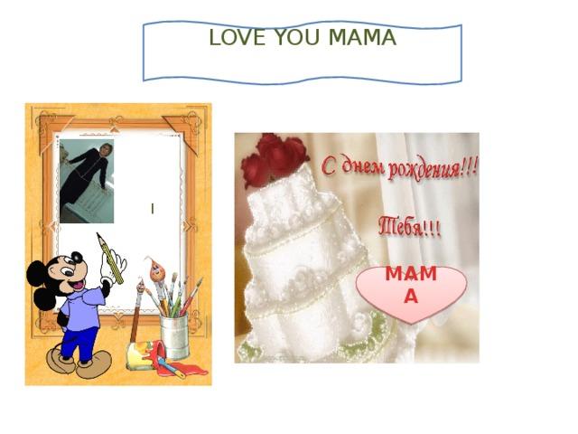LOVE YOU MAMA   I МАМА