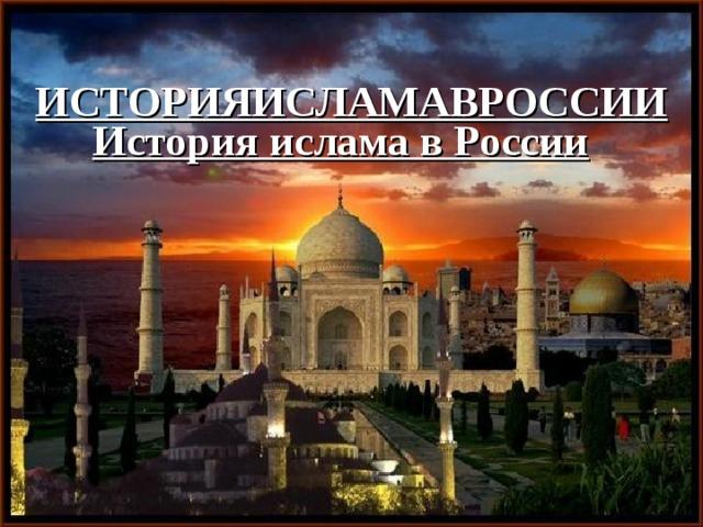 ИСТОРИЯИСЛАМАВРОССИИ  История ислама в России