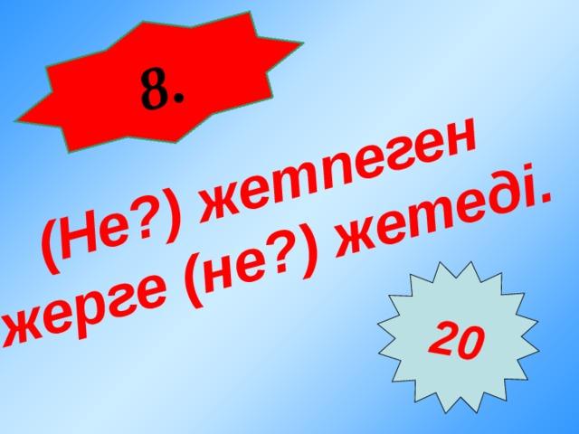 8 . ( Не? ) жетпеген жерге ( не? ) жетеді.  20