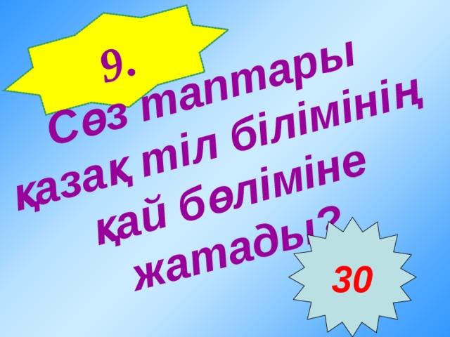 9 . Сөз таптары қазақ тіл білімінің қай бөліміне жатады?  30
