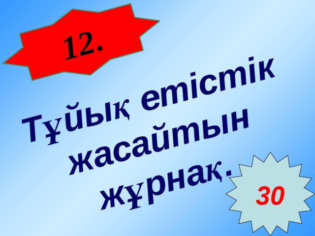 12 . Тұйық етістік жасайтын жұрнақ.  30