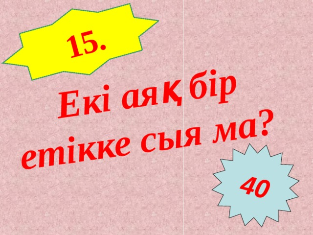 15. Екі аяқ бір етікке сыя ма?  40