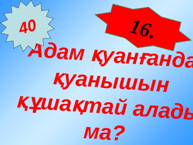 16 . Адам қуанғанда қуанышын құшақтай алады ма? 40