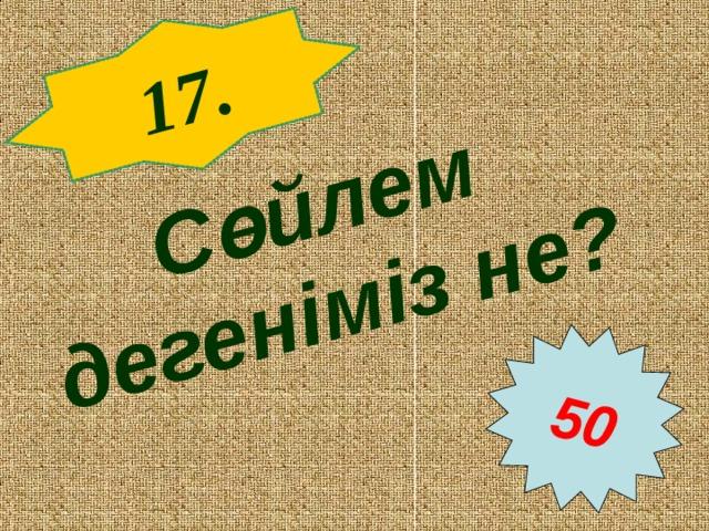 17 . Сөйлем дегеніміз не?  50