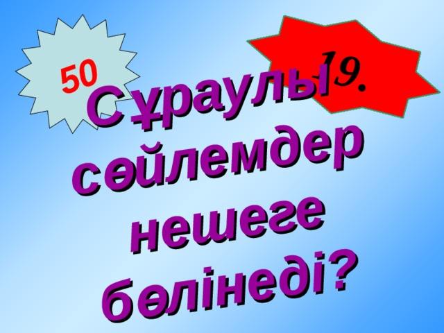 19 . 50 Сұраулы сөйлемдер нешеге бөлінеді?