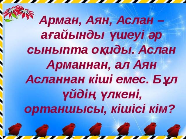 Арман, Аян, Аслан – ағайынды үшеуі әр сыныпта оқиды. Аслан Арманнан, ал Аян Асланнан кіші емес. Бұл үйдің үлкені, ортаншысы, кішісі кім?