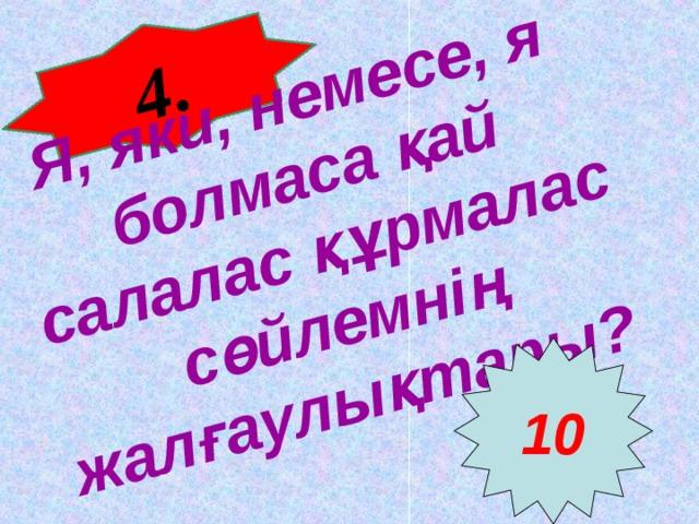 4 . Я, яки, немесе, я болмаса қай салалас құрмалас сөйлемнің жалғаулықтары? 10