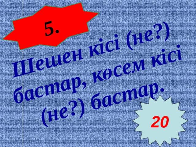 5 . Шешен кісі (не?) бастар, көсем кісі (не?) бастар.  20