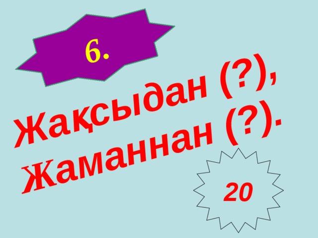 6 . Жақсыдан ( ? ), Ж аманнан ( ? ). 20