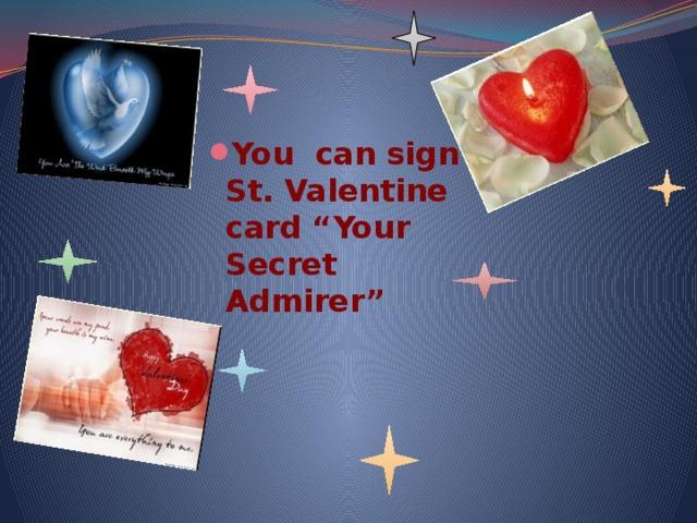 "You can sign St. Valentine card ""Your Secret Admirer"""