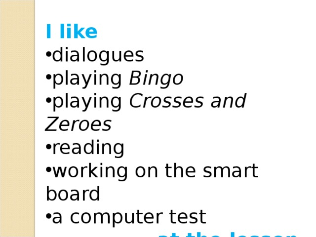 I like dialogues playing Bingo playing Crosses and Zeroes reading working on the smart board a computer test at the lesson
