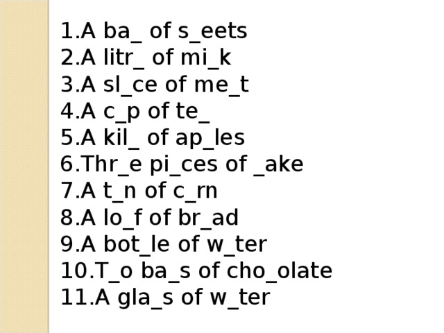 A ba_ of s_eets A litr_ of mi_k A sl_ce of me_t A c_p of te_ A kil_ of ap_les Thr_e pi_ces of _ake A t_n of c_rn A lo_f of br_ad A bot_le of w_ter T_o ba_s of cho_olate A gla_s of w_ter