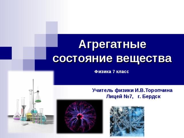 Агрегатные состояние вещества    Физика 7 класс Учитель физики И.В.Торопчина  Лицей №7, г. Бердск