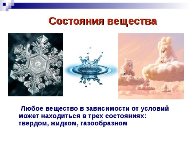 Состояния вещества  Любое вещество в зависимости от условий может находиться в трех состояниях: твердом, жидком, газообразном