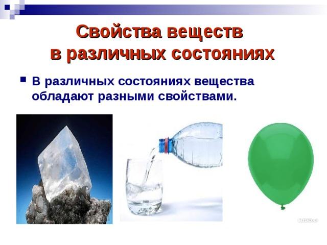 Свойства веществ  в различных состояниях  В различных состояниях вещества обладают разными свойствами.