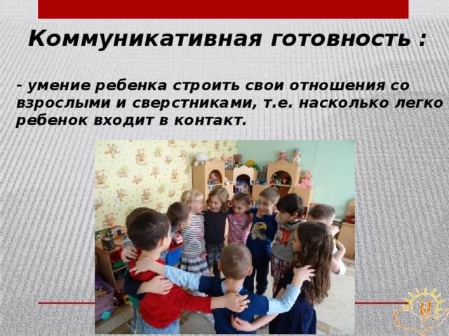 Коммуникативная готовность : - умение ребенка строить свои отношения со взрослыми и сверстниками, т.е. насколько легко ребенок входит в контакт.