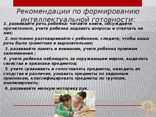 Рекомендации по формированию интеллектуальной готовности: 1. развивайте речь ребенка: читайте книги, обсуждайте прочитанное, учите ребенка задавать вопросы и отвечать на них;  2. постоянно разговаривайте с ребенком, следите, чтобы ваша речь была грамотная и выразительная;  3. развивайте память и внимание, учите ребенка приемам запоминания ; 4. учите ребенка наблюдать за окружающим миром, выделять свойства и признаки предметов;  5. учите сравнивать и сопоставлять предметы, находить их сходства и различия, узнавать предметы по заданным признакам, классифицировать предметы по группам, анализировать;  6. развивайте мелкую моторику рук.