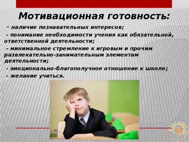 Мотивационная готовность:  - наличие познавательных интересов;  - понимание необходимости учения как обязательной, ответственной деятельности;  - минимальное стремление к игровым и прочим развлекательно-занимательным элементам деятельности;  - эмоционально-благополучное отношение к школе;  - желание учиться.
